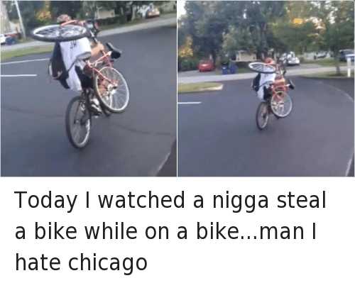 Today I watched a nigga steal a bike while on a bike...man I hate chicago: Today I watched a nigga steal a bike while on a bike...man I hate chicago