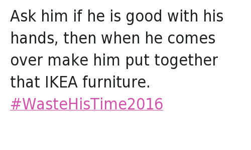 Come Over, Ikea, and Waste His Time 2016: @_NikkiandCo  Ask him if he is good with his hands, then when he comes over make him put together that IKEA furniture. Ask him if he is good with his hands, then when he comes over make him put together that IKEA furniture. WasteHisTime2016
