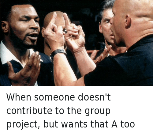 When someone doesn't contribute to the group project, but wants that A too: @buggs147  When someone doesn't contribute to the group project, but wants that A too When someone doesn't contribute to the group project, but wants that A too