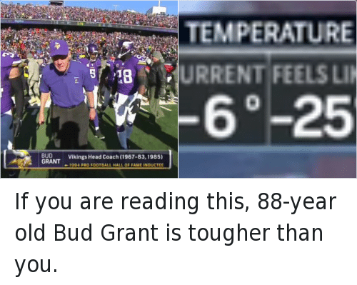If you are reading this, 88-year old Bud Grant is tougher than you.: @NFLRT Bud Grant Vikings head coach (1967-83, 1985) 1994 Pro Football Hall of Fame inductee If you are reading this, 88-year old Bud Grant is tougher than you.