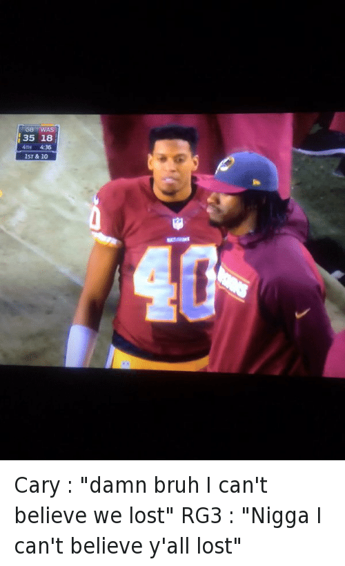 """Bruh, Cary Williams, and Football: Cary : """"damn bruh I can't believe we lost""""  RG3 : """"Nigga I can't believe y'all lost"""" Cary : """"damn bruh I can't believe we lost"""" -RG3 : """"Nigga I can't believe y'all lost"""""""