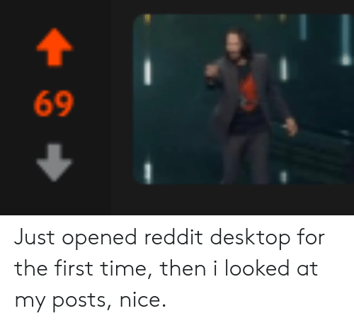 69 Just Opened Reddit Desktop for the First Time Then I