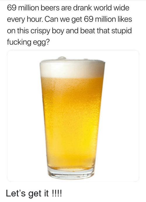 Fucking, Funny, and World: 69 million beers are drank world wide  every hour. Can we get 69 million likes  on this crispy boy and beat that stupid  fucking egg? Let's get it !!!!