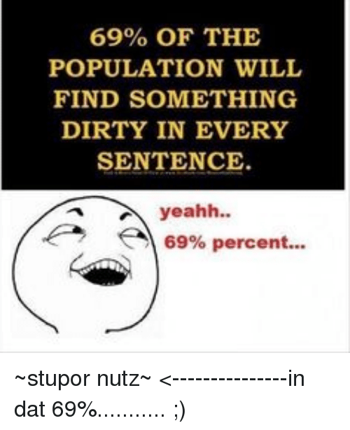 69% OF THE POPULATION WILL FIND SOMETHING DIRTY IN EVERY