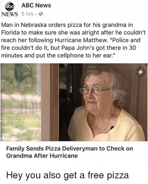"""Abc, Family, and Fire: 6be ABC News  NEWS 5 hrs  Man in Nebraska orders pizza for his grandma in  Florida to make sure she was alright after he couldn't  reach her following Hurricane Matthew. """"Police and  fire couldn't do it, but Papa John's got there in 30  minutes and put the cellphone to her ear.""""  Family Sends Pizza Deliveryman to Check on  Grandma After Hurricane Hey you also get a free pizza"""