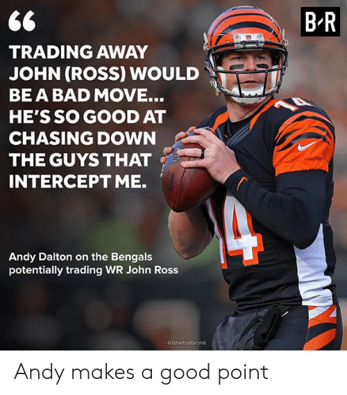 Bad, Nfl, and Bengals: 6C  TRADING AWAY  JOHN (ROSS) WOULD  BE A BAD MOVE.  HE'S SO GOOD AT  CHASING DOWN  THE GUYS THAT  INTERCEPT ME.  B-R  Andy Dalton on the Bengals  potentially trading WR John Ross  @GhettoGronk Andy makes a good point