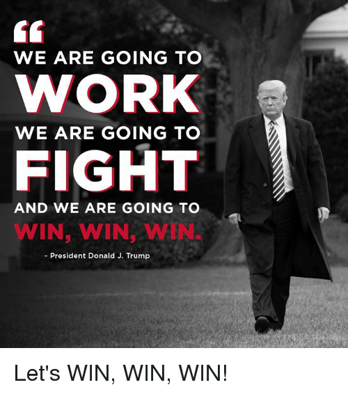Work, Trump, and Fight: 6G  WE ARE GOING TO  WORK  FIGHT  WE ARE GOING TO  AND WE ARE GOING TO  WIN, WIN, WIN  - President Donald J. Trump Let's WIN, WIN, WIN!