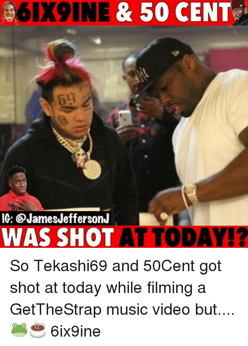 50 Cent, Memes, and Music: 6IX9INE & 50 CENT  IG: @JamesJeffersonJ  WAS SHOT AT TODAY!? So Tekashi69 and 50Cent got shot at today while filming a GetTheStrap music video but....🐸☕️ 6ix9ine