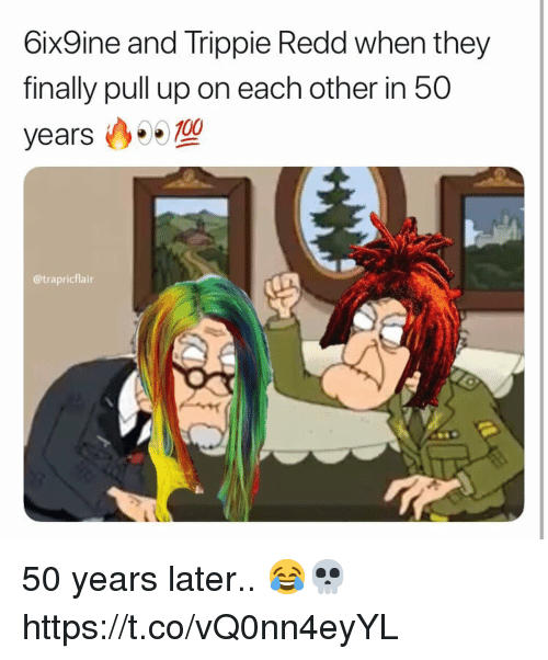 They, Redd, and Finally: 6ix9ine and Trippie Redd when they  finally pull up on each other in 50  years 99 700  @trapricflair 50 years later.. 😂💀 https://t.co/vQ0nn4eyYL