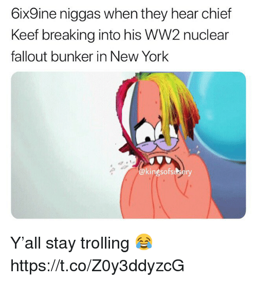 Chief Keef, New York, and Trolling: 6ix9ine niggas when they hear chief  Keef breaking into his WW2 nuclear  fallout bunker in New York  @kingsofssbery Y'all stay trolling 😂 https://t.co/Z0y3ddyzcG