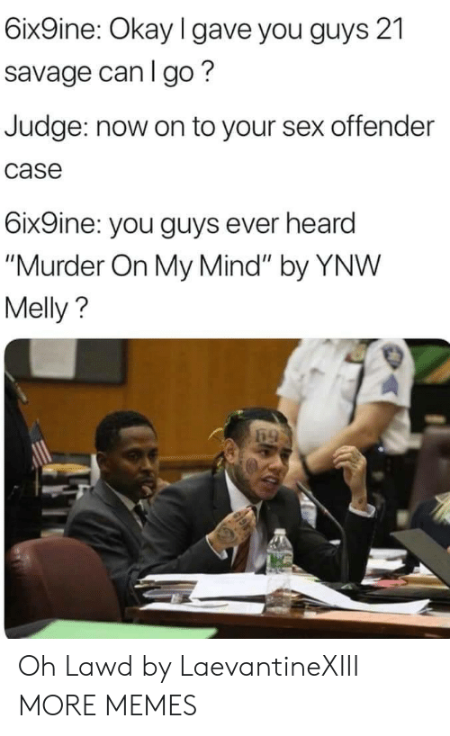 "Dank, Memes, and Savage: 6ix9ine: Okay l gave you guys 21  savage can I go?  Judge: now on to your sex offender  case  6ix9ine: you guys ever heard  ""Murder On My Mind"" by YNW  Melly? Oh Lawd by LaevantineXIII MORE MEMES"