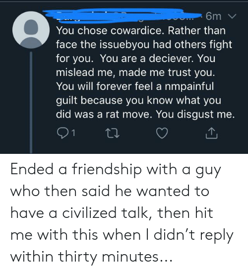 Forever, Friendship, and Fight: 6m  You chose cowardice. Rather than  face the issuebyou had others fight  for you. You are a deciever. You  mislead me, made me trust you.  You will forever feel a nmpainful  guilt because you know what you  did was a rat move. You disgust me.  21 Ended a friendship with a guy who then said he wanted to have a civilized talk, then hit me with this when I didn't reply within thirty minutes...