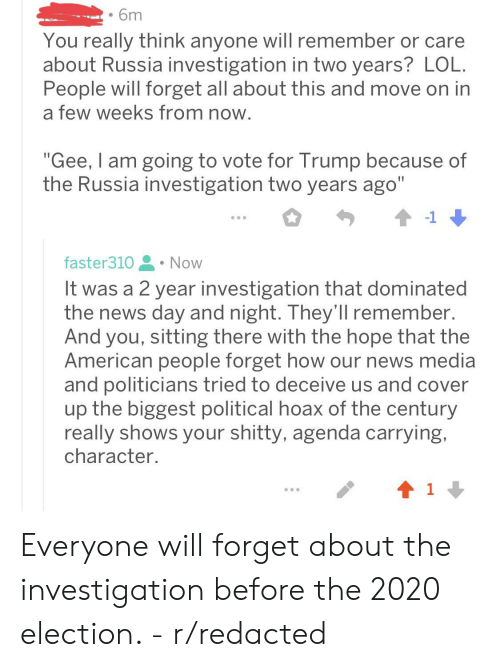 """News, American, and Russia: . 6m  You really think anyone will remember or care  about Russia investigation in two years? LOlL  People will forget all about this and move on in  a few weeks from noww  """"Gee, I am going to vote for Trump because of  the Russia investigation two years ago""""  faster310 . Now  It was a 2 year investigation that dominated  the news day and night. They'll remember.  And you, sitting there with the hope that the  American people forget how our news media  and politicians tried to deceive us and cover  up the biggest political hoax of the century  really shows your shitty, agenda carrying,  character.  1 Everyone will forget about the investigation before the 2020 election. - r/redacted"""