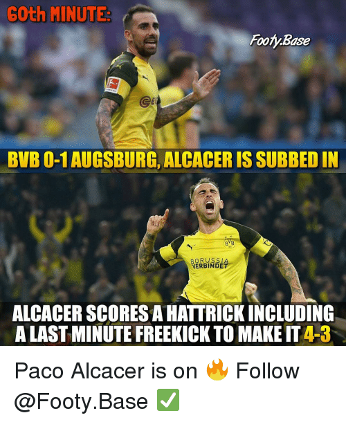 Memes, 🤖, and Make: 6Oth MINUTE  Footy.Base  Ge  BVB 0-1 AUGSBURG, ALCACER IS SUBBED IN  BVB  09  BORUSS   VERBINDÉ  ALCACER SCORES A HATTRICKINCLUDING  A LAST MINUTE FREEKICK TO MAKE IT 4-3 Paco Alcacer is on 🔥 Follow @Footy.Base ✅