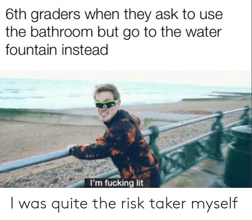 Fucking, Lit, and Quite: 6th graders when they ask to use  the bathroom but go to the water  fountain instead  I'm fucking lit I was quite the risk taker myself