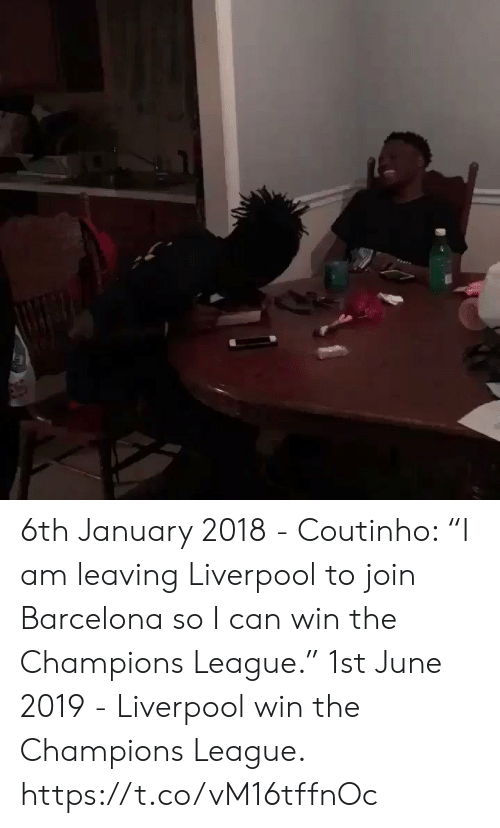 "Barcelona, Soccer, and Liverpool F.C.: 6th January 2018 - Coutinho: ""I am leaving Liverpool to join Barcelona so I can win the Champions League.""   1st June 2019 - Liverpool win the Champions League. https://t.co/vM16tffnOc"