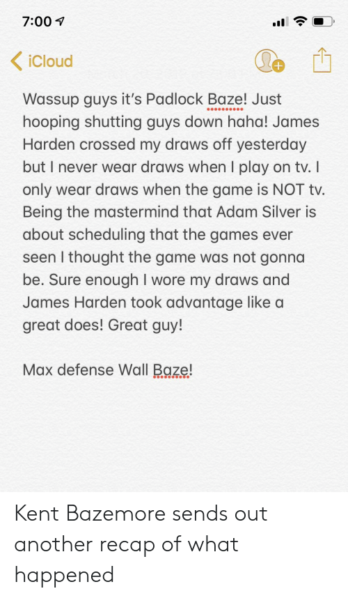 James Harden, Kent Bazemore, and Nba: 7:00 i  iCloud  Wassup guys it's Padlock Baze! Just  hooping shutting guys down haha! James  Harden crossed my draws off yesterday  but I never wear draws when I play on tv.  only wear draws when the game is NOT tv  Being the mastermind that Adam Silver is  about scheduling that the games ever  seen I thought the game was not gonna  be. Sure enough I wore my draws and  James Harden took advantage like a  great does! Great guy!  Max defense Wall Baze! Kent Bazemore sends out another recap of what happened