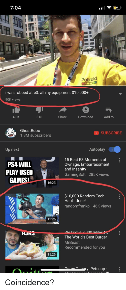 Funny, Ps4, and Best: 7:04  1  Polaroid  i was robbed at e3. all my equipment $10,000-+  90K view:s  4.3K  316  Share  Download  Add to  GhostRobo  1.8M subscribers  SUBSCRIBE  Up next  Autoplay  PS4 WILL  PLAY USED  GAMESI  15 Best E3 Moments of  Ownage, Embarrassment  and Insanity  GamingBolt 285K views  16:23  $10,000 Random Tech  Haul - June!  randomfrankp 46K views  11:25  Mila Fo  The World's Best Burger  MrBeast  Recommended for you  15:26  aThaary: Petscop -