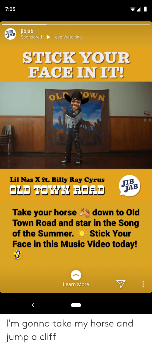 Music, Nas, and Summer: 7:05  JIB  JAB Sponsored  jibjab  Keep Watching  STICK YOUR  FACE IN IT!  OL OWN  Lil Nas X ft. Billy Ray Cyrus  JIB  JAB  OLD TOWH ROAD  Take your horse  Town Road and star in the Song  of the Summer.  down to Old  Stick Your  Face in this Music Video today!  Learn More I'm gonna take my horse and jump a cliff