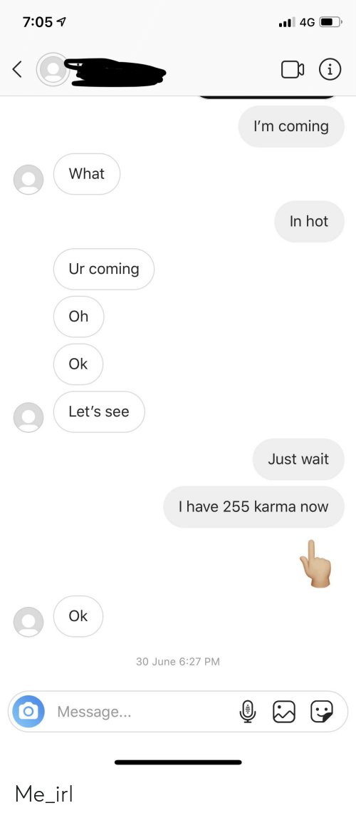 Karma, Irl, and Me IRL: 7:05  .l 4G  I'm coming  What  In hot  Ur coming  Oh  Ok  Let's see  Just wait  I have 255 karma now  Ok  30 June 6:27 PM  Message... Me_irl