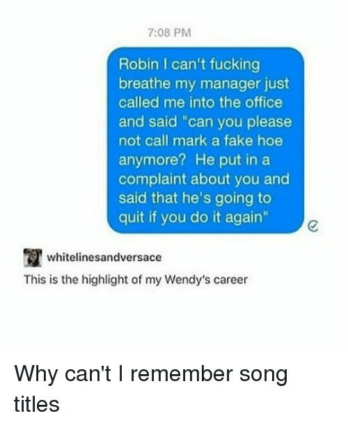 """Do It Again, Fake, and Fucking: 7:08 PM  Robin I can't fucking  breathe my manager just  called me into the office  and said """"can you please  not call mark a fake hoe  anymore? He put in a  complaint about you and  said that he's going to  quit if you do it again""""  whitelinesandversace  This is the highlight of my Wendy's career Why can't I remember song titles"""