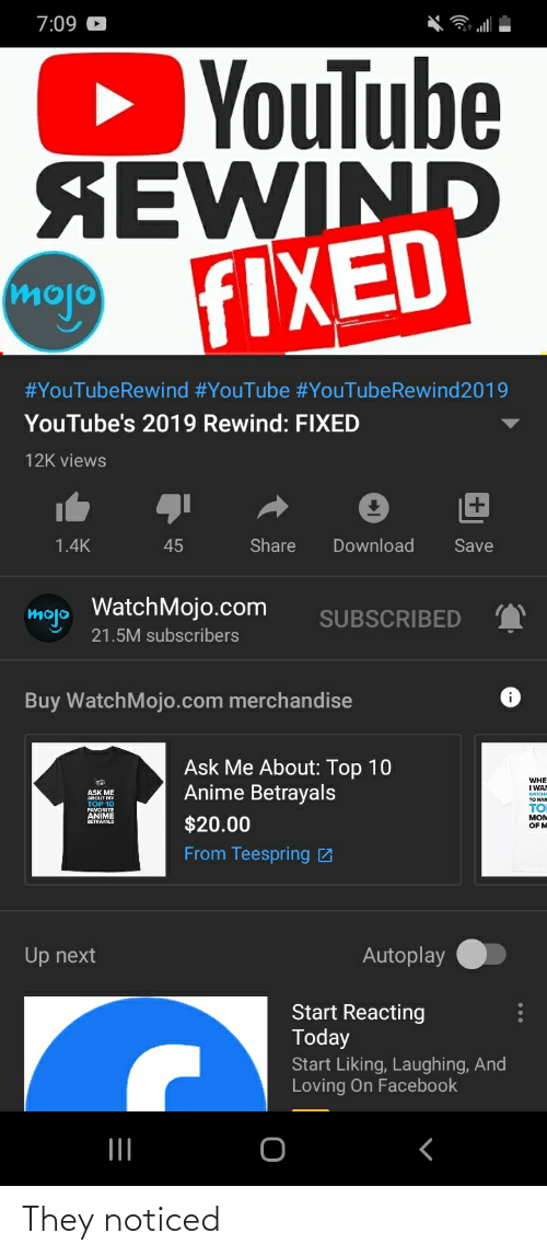 Anime, Facebook, and youtube.com: 7:09 C  YouTube  SEWIND  FIXED  mojo  #YouTubeRewind #YouTube #YouTubeRewind2019  YouTube's 2019 Rewind: FIXED  12K views  1.4K  Share  Download  45  Save  mojo WatchMojo.com  SUBSCRIBED  21.5M subscribers  Buy WatchMojo.com merchandise  Ask Me About: Top 10  Anime Betrayals  WHE  I WAN  ABOUT MY  тO NAR  TOP 10  TO  FAVORITE  ANIME  MOм  $20.00  OF M  From Teespring Z  Autoplay  Up next  Start Reacting  Today  Start Liking, Laughing, And  Loving On Facebook   II They noticed
