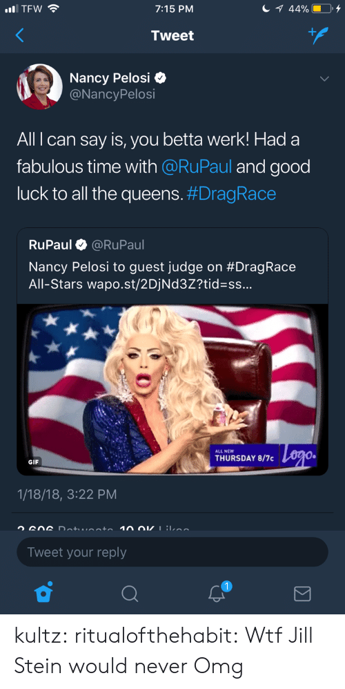 Gif, Omg, and Tumblr: 7:15 PM  Tweet  Nancy Pelosi Q  @NancyPelosi  All can say is, you betta werk! Had a  fabulous time with @RuPaul and good  luck to all the queens. #DragRace  RuPaul @RuPaul  Nancy Pelosi to guest judge on #Drag Race  All-Stars wa post/2DiNd32?tid=ss  ALL NEW  THURSDAY 8/7  GIF  1/18/18, 3:22 PM  Tweet your reply kultz:  ritualofthehabit:  Wtf  Jill Stein would never   Omg