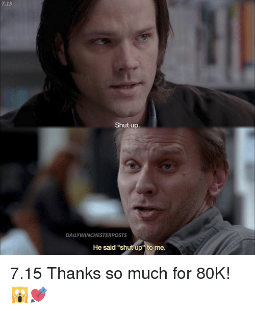 """Memes, Shut Up, and 🤖: 7.15  Shut up.  DAILYWINCHESTERPOSTS  He said """"shut up"""" to me. 7.15 Thanks so much for 80K! 🙀💘"""