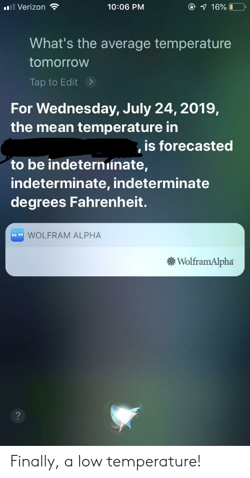 Verizon, Mean, and Tomorrow: @ 7 16% 0  l Verizon  10:06 PM  What's the average temperature  tomorrow  Tap to Edit>  For Wednesday, July 24, 2019,  the mean temperature in  is forecasted  to be indeterniinate,  indeterminate, indeterminate  degrees Fahrenheit.  WOLFRAM ALPHA  66 99  WolframAlpha Finally, a low temperature!