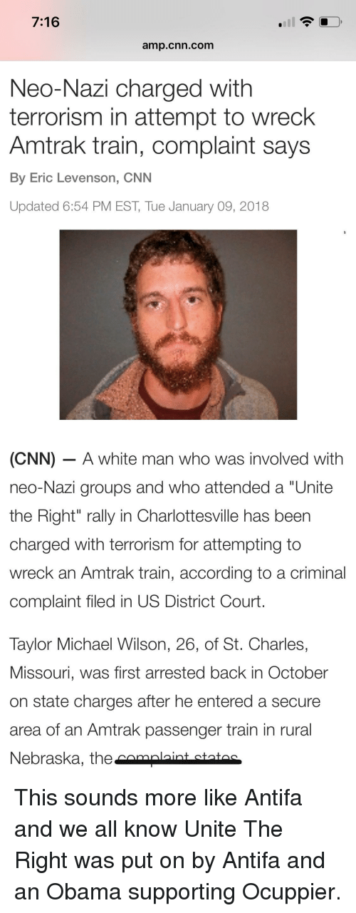 """cnn.com, Obama, and Michael: 7:16  amp.cnn.com  Neo-Nazi charged with  terrorism in attempt to wreck  Amtrak train, complaint says  By Eric Levenson, CNN  Updated 6:54 PM EST, Tue January 09, 2018  (CNN) - A white man who was involved with  neo-Nazi groups and who attended a """"Unite  the Right"""" rally in Charlottesville has been  charged with terrorism for attempting to  wreck an Amtrak train, according to a criminal  complaint filed in US District Court.  Taylor Michael Wilson, 26, of St. Charles,  Missouri, was first arrested back in October  on state charges after he entered a secure  area of an Amtrak passenger train in rural  Nebraska, the camalaint statac"""