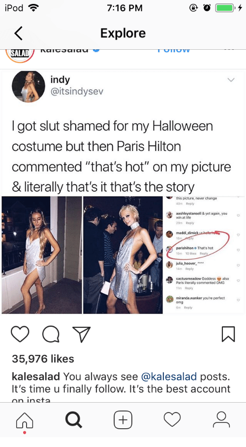 "Halloween, Life, and Omg: 7:16 PM  Explore  SALAD  indy  @itsindysev  got slut shamed for my Halloween  costume but then Paris Hilton  commented ""that's hot"" on my picture  & literally that's it that's the story  this picture, never change  40m Reply  aashleystansell & yet again, you  win at life  29m Reply  maddi  parishilton That's hot  5m 10 likes  14m Reply  cactusmeadow Goddess also  Paris literally commented OMG  11m Reply  miranda. wanker you're perfect  omg  m Reply  35,976 likes  kalesalad You always see @kalesalad posts.  It's time u finally follow. It's the best account  ninc"