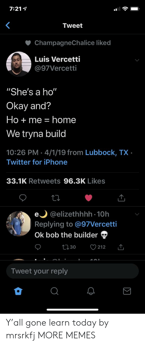 "Dank, Iphone, and Memes: 7:21 1  Tweet  ChampagneChalice liked  Luis Vercetti  @97Vercetti  ""She's a ho""  Okay and?  Ho + me home  We tryna build  10:26 PM 4/1/19 from Lubbock, TX  Twitter for iPhone  33.1K Retweets 96.3K Likes  e @elizethhhh 10h  Replying to @97Vercetti  Ok bob the builder  t 30  212  Tweet your reply Y'all gone learn today by mrsrkfj MORE MEMES"