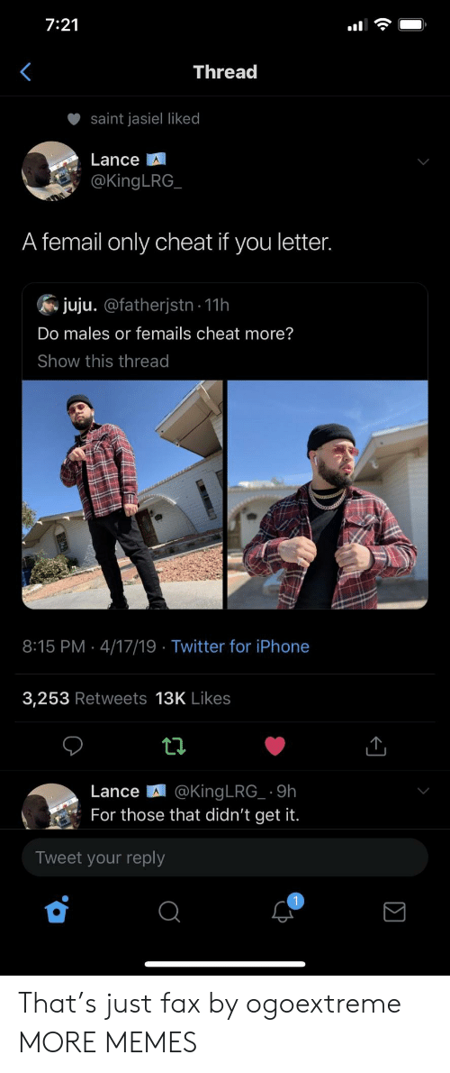 Dank, Iphone, and Memes: 7:21  Threa  saint jasel liked  Lance  @KingLRG  A femail only cheat if you letter  juju. @fatherjstn 11h  Do males or femails cheat more?  Show this thread  8:15 PM 4/17/19 Twitter for iPhone  3,253 Retweets 13K Likes  Lance 때 @KingLRG-. 9h  For those that didn't get it.  Tweet your reply That's just fax by ogoextreme MORE MEMES