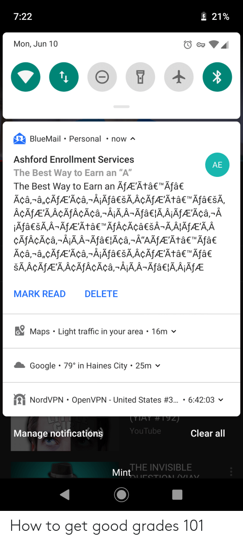"Google, Traffic, and youtube.com: 7:22  E21%  Mon, Jun 10  BlueMail Personal  now ^  Ashford Enrollment Services  AE  The Best Way to Earn an ""A""  The Best Way to Earn an AfAEÃtâ€""Ãf† Açâ,-â,cAfAEAcâ,-Å¡ĀfaESAAÇÃJÆÃtâe""ÄfâcšA,  AÇA AEA,ACÃfACÃçâ,-Å¡ÃA-Āfa€lÃ,A¡ĀfÆÃCâ,-A  jÄfaešAA-AfAEAtaeAfAÇÃcaeSA-AAIÄJAÆĀĀ  CATAÇÃÇâ,-AAA-Afâe}Acâ,-A""AAfÆAtâe""Afa€  Äçâ,-â,cAfAEAça,-AjAfâcšA,AÇÃJÆÃtâe""Äfâ  SAAÇÃTAEAACÃTAÇÃcâ-A¡AA-ÄfâcA,AÄJAÆ  TM  TM  TM  MARK READ  DELETE  GMaps Light traffic in your area  16m  Google 79° in Haines City 25m  NordVPN OpenVPN - United States #3... 6:42:03  (YTAY # TIZ)  YouTube  Clear all  Manage notifications  JHE INVISIBLE  Mint  AVIA TVUISL NU. How to get good grades 101"