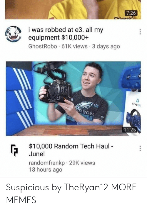 Dank, Memes, and Target: 7:26  was robbed at e3. all my  equipment $10,000+  GhostRobo 61K views 3 days ago  VIVEP  11:25  $10,000 Random Tech Haul  June!  randomfrankp 29K views  18 hours ago Suspicious by TheRyan12 MORE MEMES