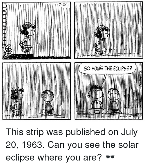 Memes, Eclipse, and July 20: 7.2o  SO HOWS THE ECLIPSE? This strip was published on July 20, 1963. Can you see the solar eclipse where you are? 🕶️