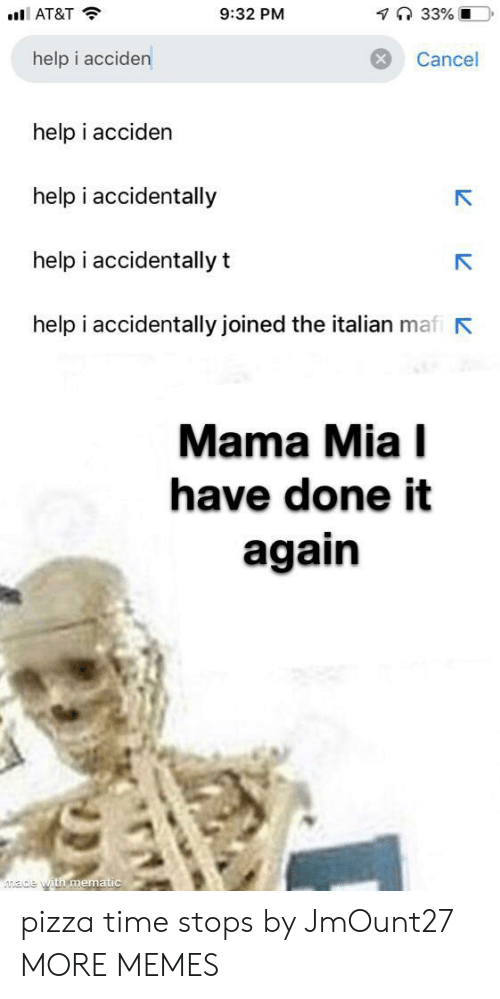 Dank, Memes, and Pizza: 7 33% O  9:32 PM  AT&T  help i acciden  Cancel  help i acciden  help i accidentally  help i accidentally t  help i accidentally joined the italian mafi  Mama Mia I  have done it  again  ade with mematic pizza time stops by JmOunt27 MORE MEMES