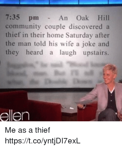 Community, Ellen, and Home: 7:35 pm  community couple discovered a  thief in their home Saturday after  the man told his wife a joke and  they heard a laugh upstairs.  An Oak Hill  ellen Me as a thief https://t.co/yntjDI7exL