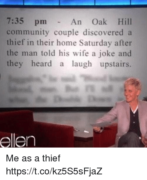 Community, Ellen, and Home: 7:35 pm-  community couple discovered a  thief in their home Saturday after  the man told his wife a joke and  they heard a laugh upstairs.  An Oak Hill  ellen Me as a thief https://t.co/kz5S5sFjaZ