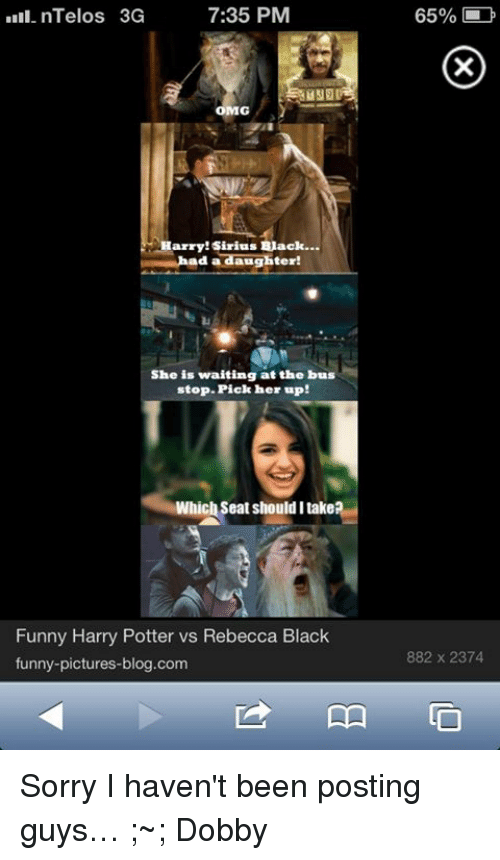 Memes, Omg, and Sorry: 7:35 PM  DIII. nTelos 3G  OMG  Harry Sirius Back...  d a  aughter!  She is waiting at the bus  stop. Pick her up!  Which Seat should I takea  Funny Harry Potter vs Rebecca Black  funny-pictures-blog.com  65%  882 x 2374 Sorry I haven't been posting guys… ;~; Dobby