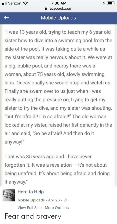 """Facebook, Old Woman, and Pressure: 7:36 AM  l Verizon  facebook.com  Mobile Uploads  """"I was 13 years old, trying to teach my 6 year old  sister how to dive into a swimming pool from the  side of the pool. It was taking quite a while as  my sister was really nervous about it. We were at  a big, public pool, and nearby there was a  woman, about 75 years old, slowly swimming  laps. Occasionally she would stop and watch us.  Finally she swam over to us just when I was  really putting the pressure on, trying to get my  sister to try the dive, and my sister was shouting,  """"but I'm afraid!! I'm so afraid!!"""" The old woman  looked at my sister, raised her fist defiantly in the  air and said, """"So be afraid! And then do it  anyway!""""  That was 35 years ago and I have never  forgotten it. It was a revelation - it's not about  being unafraid. It's about being afraid and doing  it anyway.""""  Here to Help  art never  comes fro  happiness  Mobile Uploads Apr 26  View Full Size More Options Fear and bravery"""