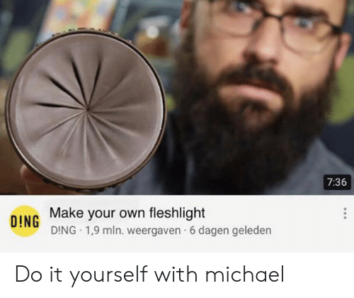 Reddit, Michael, and Make Your Own: 7:36  Make your own fleshlight  DING DING 1,9 mln. weergaven 6 dagen geleden Do it yourself with michael