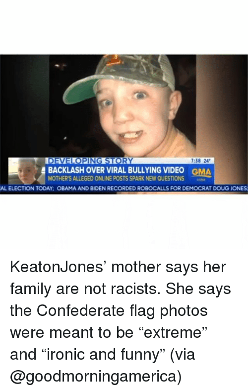 """Confederate Flag, Doug, and Family: 7:38 24  BACKLASH OVER VIRAL BULLYING VIDEO  MOTHER'S ALLEGED ONLINE POSTS SPARK NEW QUESTIONS  GMA  AL ELECTION TODAY: OBAMA AND BIDEN RECORDED ROBOCALLS FOR DEMOCRAT DOUG JONES KeatonJones' mother says her family are not racists. She says the Confederate flag photos were meant to be """"extreme"""" and """"ironic and funny"""" (via @goodmorningamerica)"""