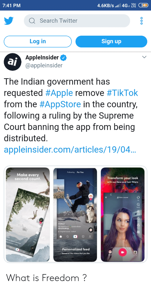Apple, Supreme, and Twitter: 7:41 PM  4.6KB/s.t4GI Y54  Q Search Twitter  0  Log in  Sign up  aj  Applelnsider  @appleinsider  The Indian government has  requested #Apple remove #TikTok  from the #AppStore in the country,  following a ruling by the Supreme  Court banning the app from being  distributed  appleinsider.com/articles/19/04  Following For You  Make every  second count.  Transform your look  with our face and hair filters  2 Pick a sound  The seasonis onaOytein Braten  Personalized feed  based on the videos that you like What is Freedom ?