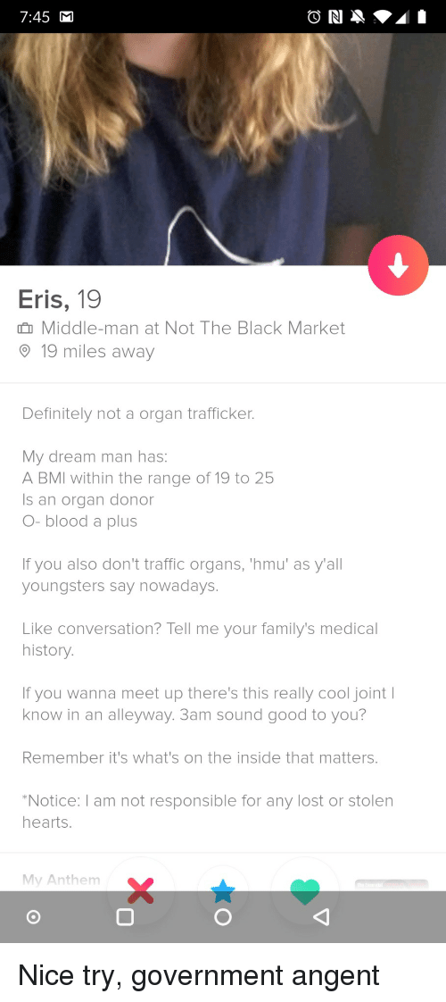 Definitely, Traffic, and Lost: 7:45  Eris, 19  n Middle-man at Not The Black Market  19 miles away  Definitely not a organ trafficker  My dream man has:  A BMI within the range of 19 to 25  Is an organ donor  O- blood a plus  If you also don't traffic organs, 'hmu' as y'all  youngsters say nowadays.  Like conversation? Tell me your family's medical  history  If you wanna meet up there's this really cool joint I  know in an alleyway. 3am sound good to you?  Remember it's what's on the inside that matters.  Notice:I am not responsible for any lost or stolen  hearts.  My Anthem  0 Nice try, government angent