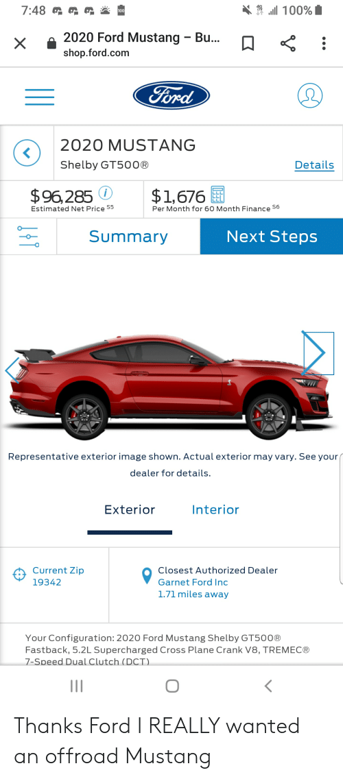 Finance, Cross, and Ford: 7:48  100%  100  2020 Ford Mustang  Bu...  X  shop.ford.com  Ford  Ω  2020 MUSTANG  Shelby GT500®  Details  $1,676  $96,285  Per Month for 60 Month Finance S6  Estimated Net Price S5  Next Steps  Summary  Representative exterior image shown. Actual exterior may vary. See your  dealer for details.  Exterior  Interior  Current Zip  Closest Authorized Dealer  Garnet Ford Inc  19342  1.71 miles away  Your Configuration: 2020 Ford Mustang Shelby GT50O®  Fastback, 5.2L Supercharged Cross Plane Crank V8, TREMEC®  7-Speed Dual Clutch (DCT) Thanks Ford I REALLY wanted an offroad Mustang
