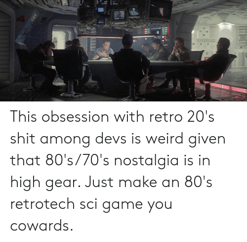 80s, Dank, and Nostalgia: 7  5 This obsession with retro 20's shit among devs is weird given that 80's/70's nostalgia is in high gear.   Just make an 80's retrotech sci game you cowards.