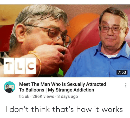Dank Memes, How, and Tlc: 7:53  Meet The Man Who Is Sexually Attracted  To Balloons | My Strange Addiction  tlc uk 286K views 3 days ago I don't think that's how it works