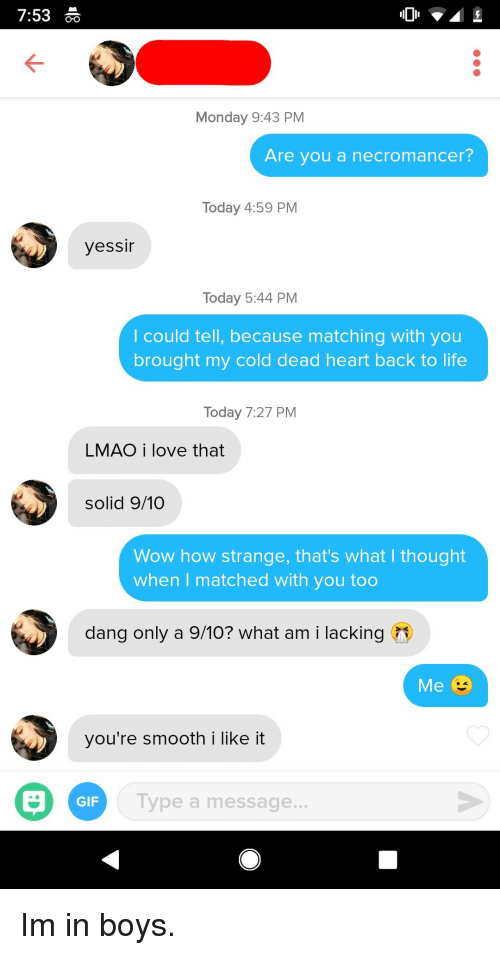 Gif, Life, and Lmao: 7:53  Monday 9:43 PM  Are you a necromancer?  Today 4:59 PM  yessir  Today 5:44 PM  l could tell, because matching with you  brought my cold dead heart back to life  Today 7:27 PM  LMAO i love that  solid 9/10  Wow how strange, that's what I thought  when I matched with you too  dang only a 9/10? what am i lacking  you're smooth i like it  GIF  Type a message... Im in boys.