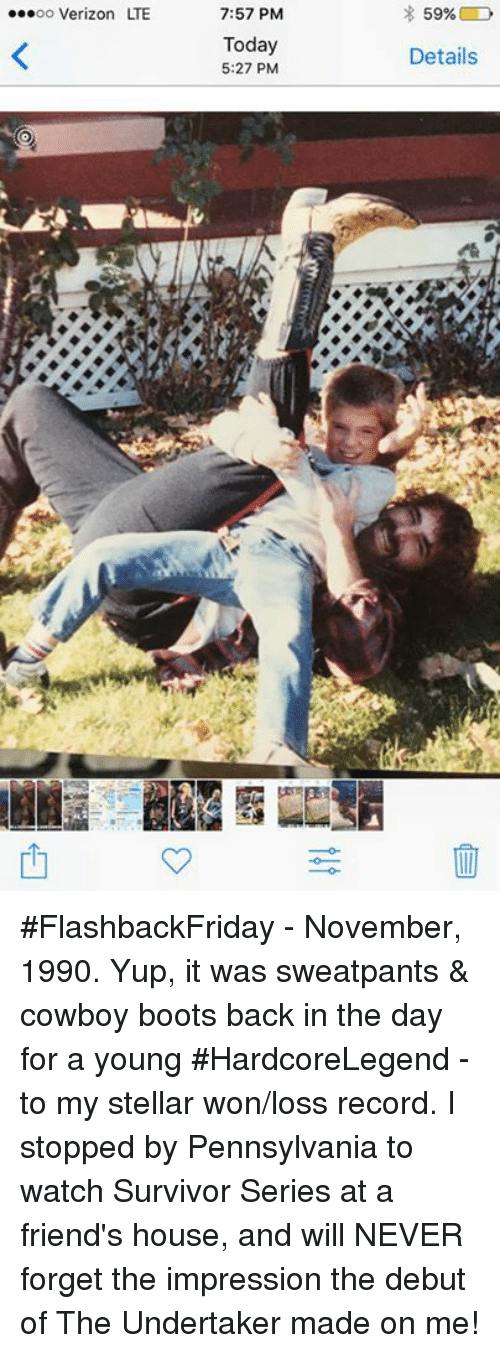 Friends, Memes, and Verizon: 7:57 PM  Today  5:27 PM  oo Verizon LTE  Details #FlashbackFriday - November, 1990. Yup, it was sweatpants & cowboy boots back in the day for a young #HardcoreLegend -  to my stellar won/loss record.  I stopped by Pennsylvania to watch Survivor Series at a friend's house, and will NEVER forget the impression the debut of The Undertaker made on me!
